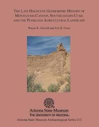 The Late Holocene Geomorphic History of Montezuma Canyon, Southeastern Utah, and the Puebloan Agricultural Landscape by Wayne K Howell