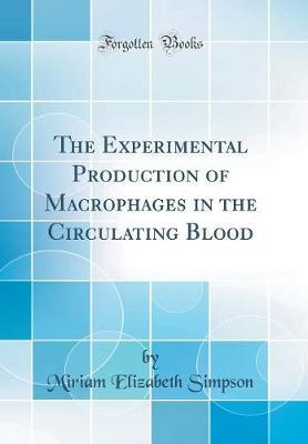 The Experimental Production of Macrophages in the Circulating Blood (Classic Reprint) by Miriam Elizabeth Simpson