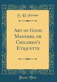 Art of Good Manners, or Children's Etiquette (Classic Reprint) by S D Power image