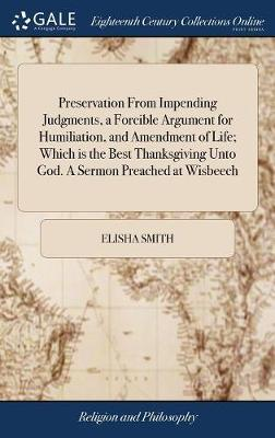 Preservation from Impending Judgments, a Forcible Argument for Humiliation, and Amendment of Life; Which Is the Best Thanksgiving Unto God. a Sermon Preached at Wisbeech by Elisha Smith