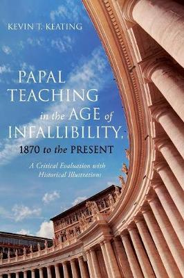 Papal Teaching in the Age of Infallibility, 1870 to the Present by Kevin T Keating