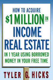 How to Acquire $1-million in Income Real Estate in One Year Using Borrowed Money in Your Free Time by Tyler G Hicks image