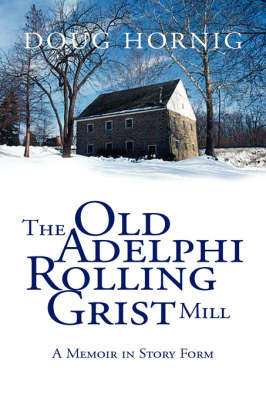 The Old Adelphi Rolling Grist Mill: A Memoir in Story Form by Doug Hornig Doug