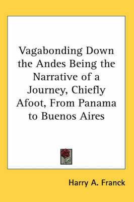 Vagabonding Down the Andes Being the Narrative of a Journey, Chiefly Afoot, From Panama to Buenos Aires by Harry A Franck