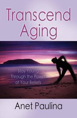 Transcend Aging: Stay Young Through the Power of Your Beliefs by Anet Paulina