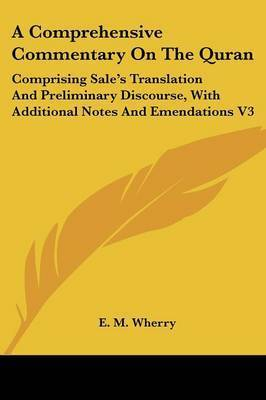 A Comprehensive Commentary on the Quran: Comprising Sale's Translation and Preliminary Discourse, with Additional Notes and Emendations V3 by E.M. Wherry