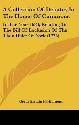 A Collection of Debates in the House of Commons: In the Year 1680, Relating to the Bill of Exclusion of the Then Duke of York (1725)
