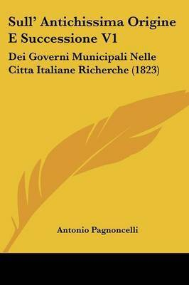 Sull' Antichissima Origine E Successione V1: Dei Governi Municipali Nelle Citta Italiane Richerche (1823) by Antonio Pagnoncelli