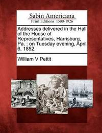 Addresses Delivered in the Hall of the House of Representatives, Harrisburg, Pa. by William V Pettit