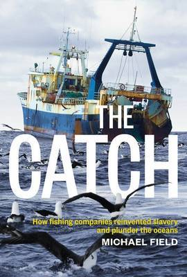 The Catch: How Fishing Companies Reinvented Slavery And PlunderThe by Michael Field