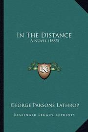 In the Distance in the Distance: A Novel (1885) a Novel (1885) by George Parsons Lathrop