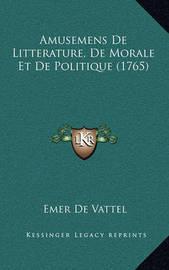 Amusemens de Litterature, de Morale Et de Politique (1765) by Emer De Vattel