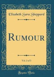 Rumour, Vol. 2 of 3 (Classic Reprint) by Elizabeth Sara Sheppard