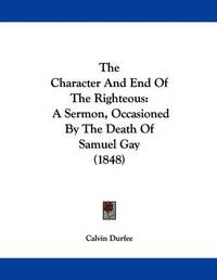The Character and End of the Righteous: A Sermon, Occasioned by the Death of Samuel Gay (1848) by Calvin Durfee