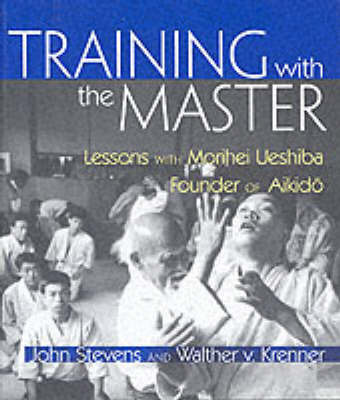 Training with the Master: Lessons with Morihei Ueshiba, Founder of Aikido by John Stevens image
