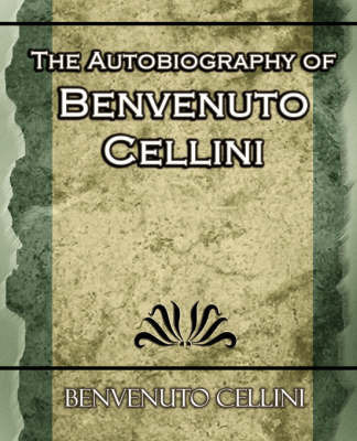 The Autobiography of Benvenuto Cellini by Cellini Benvenuto