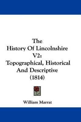 The History Of Lincolnshire V2: Topographical, Historical And Descriptive (1814) by William Marrat