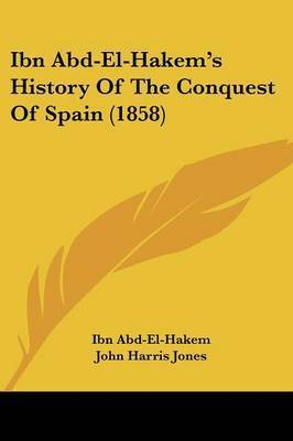 Ibn Abd-El-Hakem's History Of The Conquest Of Spain (1858) by Ibn Abd-El-Hakem