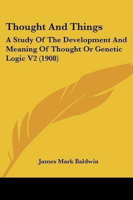 Thought and Things: A Study of the Development and Meaning of Thought or Genetic Logic V2 (1908) by James Mark Baldwin