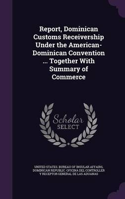 Report, Dominican Customs Receivership Under the American-Dominican Convention ... Together with Summary of Commerce