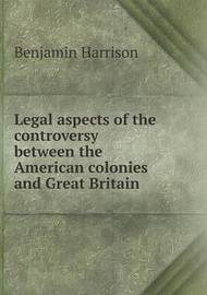 Legal Aspects of the Controversy Between the American Colonies and Great Britain by Benjamin Harrison