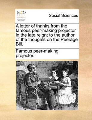 A Letter of Thanks from the Famous Peer-Making Projector in the Late Reign; To the Author of the Thoughts on the Peerage Bill. by Famous Peer-Making Projector
