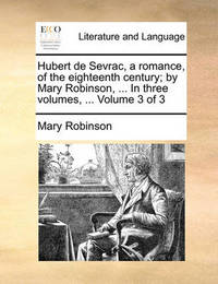 Hubert de Sevrac, a Romance, of the Eighteenth Century; By Mary Robinson, ... in Three Volumes, ... Volume 3 of 3 by Mary Robinson
