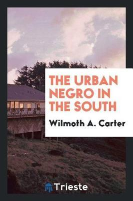 The Urban Negro in the South by Wilmoth a Carter