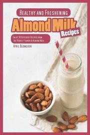 Healthy and Freshening Almond Milk Recipes by April Blomgren