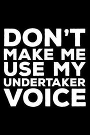 Don't Make Me Use My Undertaker Voice by Creative Juices Publishing