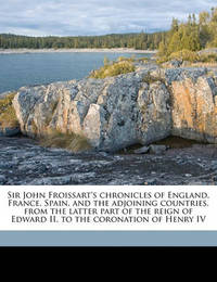 Sir John Froissart's Chronicles of England, France, Spain, and the Adjoining Countries, from the Latter Part of the Reign of Edward II. to the Coronation of Henry IV by Jean Froissart