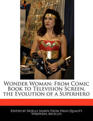 Wonder Woman: From Comic Book to Television Screen, the Evolution of a Superhero by Noelle Marin