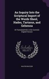 An Inquiry Into the Scriptural Import of the Words Sheol, Hades, Tartarus, and Gehenna by Walter Balfour image