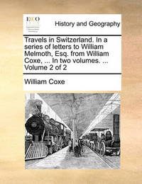 Travels in Switzerland. in a Series of Letters to William Melmoth, Esq. from William Coxe, ... in Two Volumes. ... Volume 2 of 2 by William Coxe