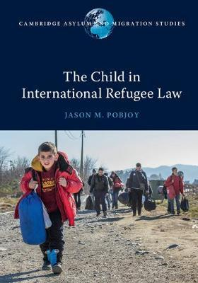 The Child in International Refugee Law by Jason M. Pobjoy