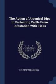The Action of Arsenical Dips in Protecting Cattle from Infestation with Ticks by H W 1875-1938 Graybill