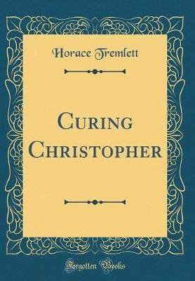 Curing Christopher (Classic Reprint) by Horace Tremlett