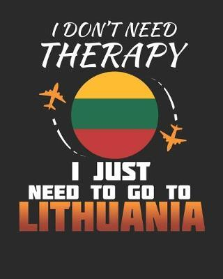 I Don't Need Therapy I Just Need To Go To Lithuania by Maximus Designs