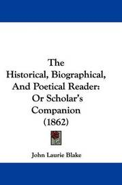 The Historical, Biographical, And Poetical Reader: Or Scholar's Companion (1862) by John Laurie Blake