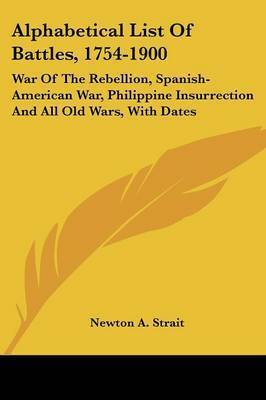 Alphabetical List of Battles, 1754-1900: War of the Rebellion, Spanish-American War, Philippine Insurrection and All Old Wars, with Dates by Newton A. Strait