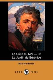 Le Culte Du Moi - III: Le Jardin De Berenice (Dodo Press) by Maurice Barres image