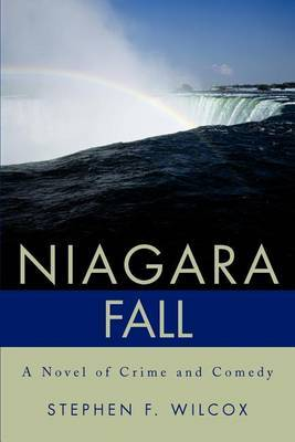 Niagara Fall: A Novel of Crime and Comedy by Stephen F. Wilcox