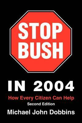 Stop Bush in 2004: How Every Citizen Can Help by Michael John Dobbins image