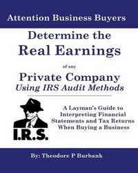 Determine the Real Earnings of Any Private Company Using IRS Audit Methods! by MR Theodore P Burbank