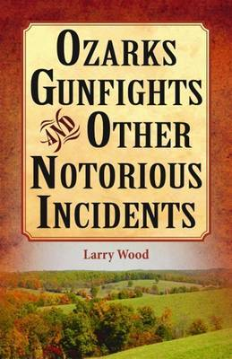Ozarks Gunfights and Other Notorious Incidents by Larry Wood image