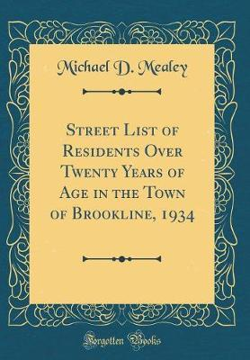 Street List of Residents Over Twenty Years of Age in the Town of Brookline, 1934 (Classic Reprint) by Michael D Mealey