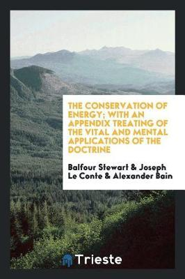 The Conservation of Energy; With an Appendix Treating of the Vital and Mental Applications of the Doctrine by Balfour Stewart