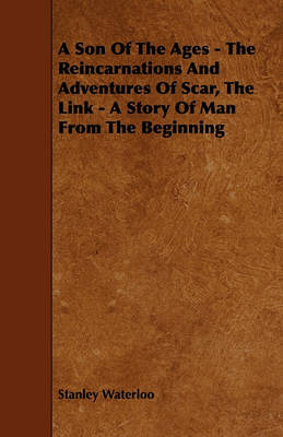 A Son Of The Ages - The Reincarnations And Adventures Of Scar, The Link - A Story Of Man From The Beginning by Stanley Waterloo