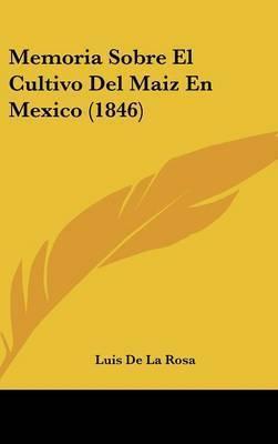 Memoria Sobre El Cultivo del Maiz En Mexico (1846) by Luis De La Rosa