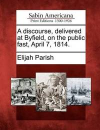 A Discourse, Delivered at Byfield, on the Public Fast, April 7, 1814. by Elijah Parish